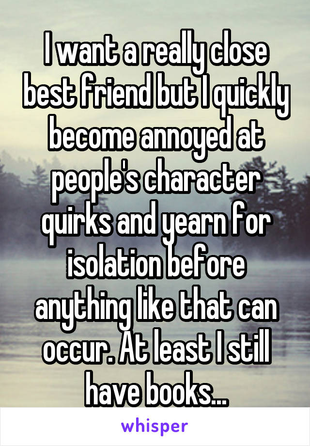 I want a really close best friend but I quickly become annoyed at people's character quirks and yearn for isolation before anything like that can occur. At least I still have books...