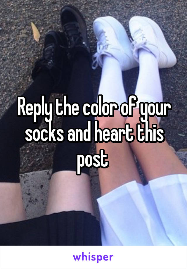 Reply the color of your socks and heart this post