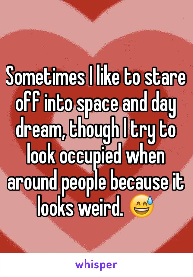 Sometimes I like to stare off into space and day dream, though I try to look occupied when around people because it looks weird. 😅