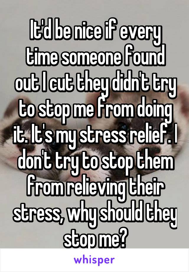 It'd be nice if every time someone found out I cut they didn't try to stop me from doing it. It's my stress relief. I don't try to stop them from relieving their stress, why should they stop me?
