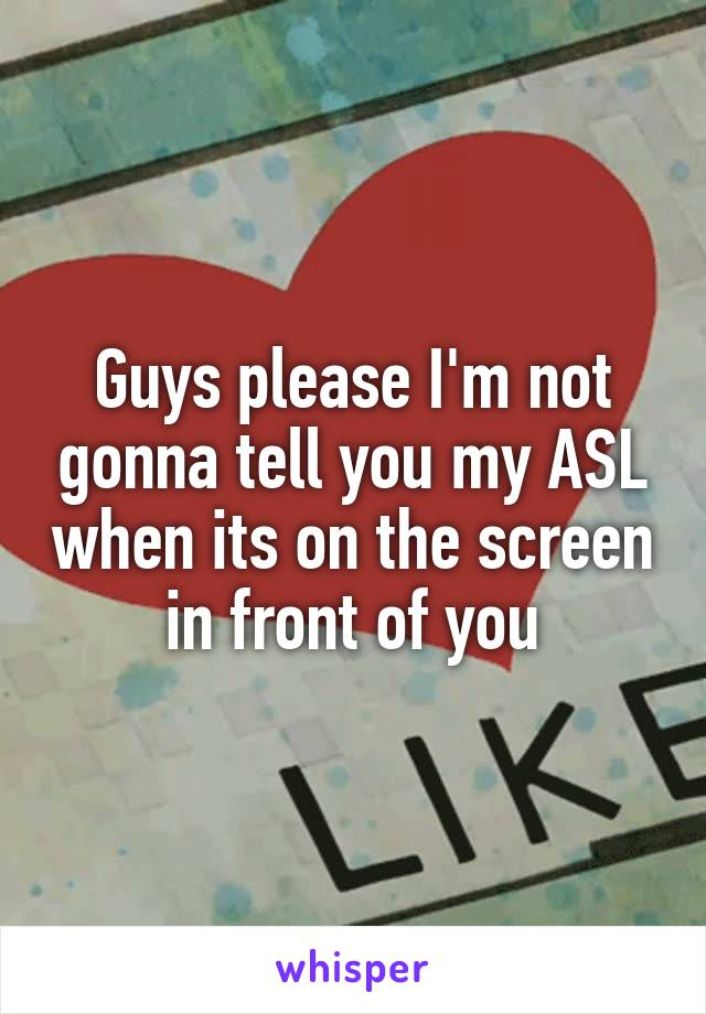 Guys please I'm not gonna tell you my ASL when its on the screen in front of you
