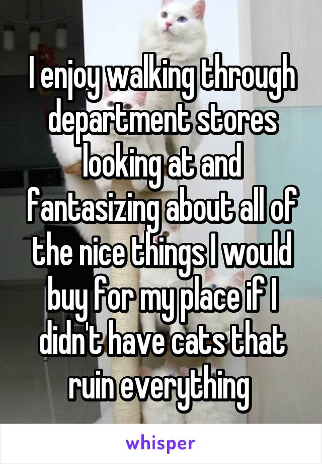 I enjoy walking through department stores looking at and fantasizing about all of the nice things I would buy for my place if I didn't have cats that ruin everything