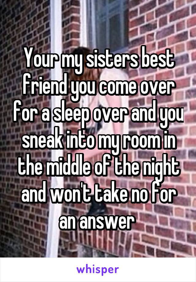 Your my sisters best friend you come over for a sleep over and you sneak into my room in the middle of the night and won't take no for an answer