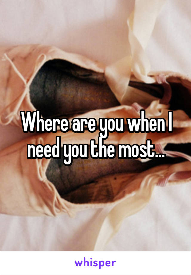 Where are you when I need you the most...