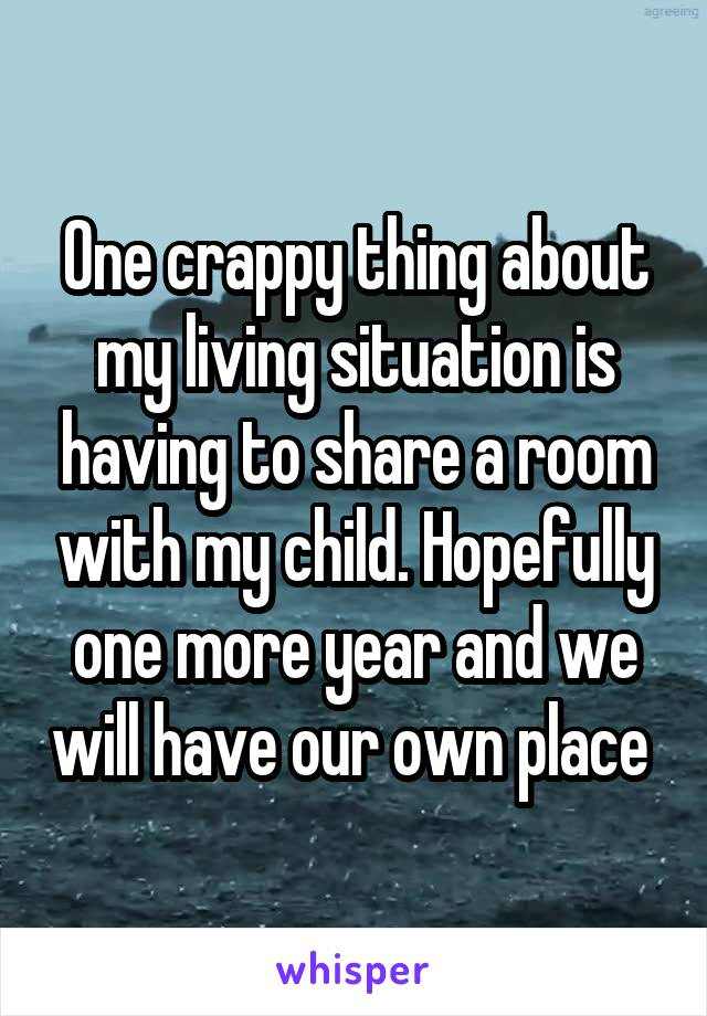 One crappy thing about my living situation is having to share a room with my child. Hopefully one more year and we will have our own place
