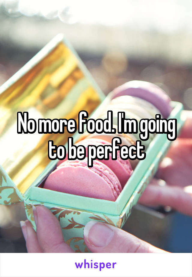 No more food. I'm going to be perfect