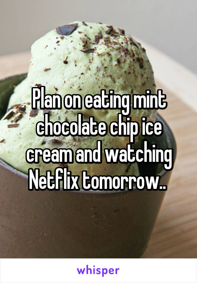 Plan on eating mint chocolate chip ice cream and watching Netflix tomorrow..