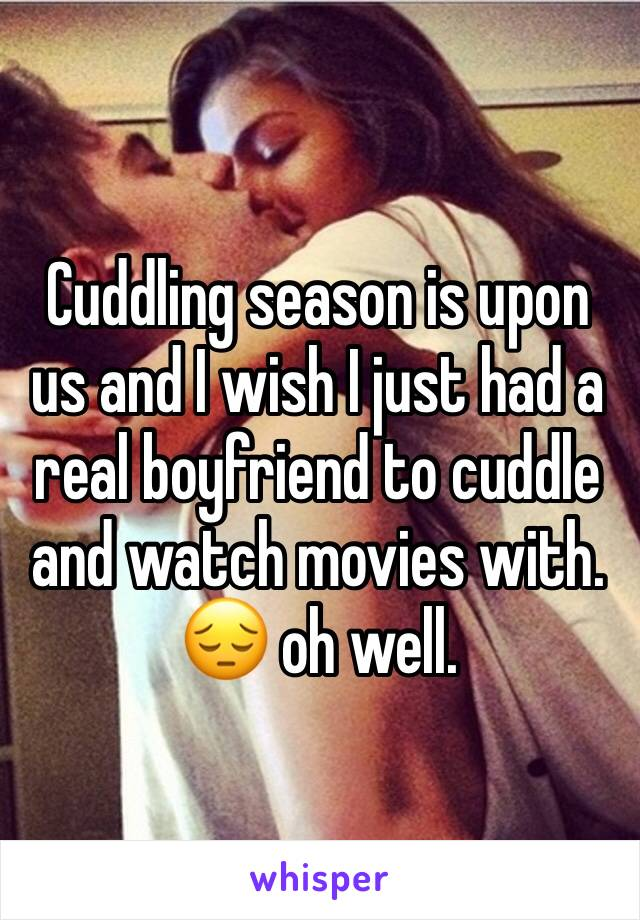 Cuddling season is upon us and I wish I just had a real boyfriend to cuddle and watch movies with. 😔 oh well.