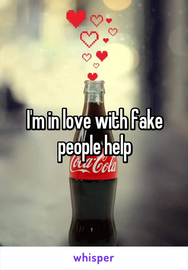 I'm in love with fake people help