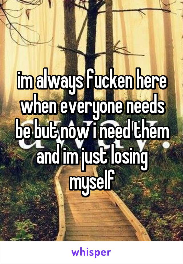 im always fucken here when everyone needs be but now i need them and im just losing myself