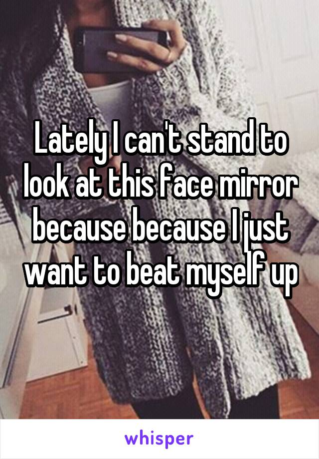 Lately I can't stand to look at this face mirror because because I just want to beat myself up