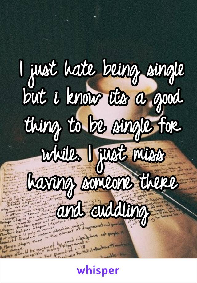 I just hate being single but i know its a good thing to be single for while. I just miss having someone there and cuddling