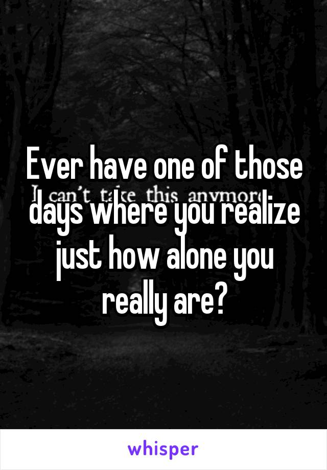 Ever have one of those days where you realize just how alone you really are?