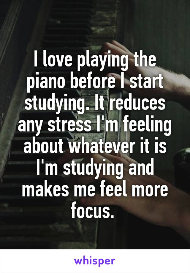 I love playing the piano before I start studying. It reduces any stress I'm feeling about whatever it is I'm studying and makes me feel more focus.