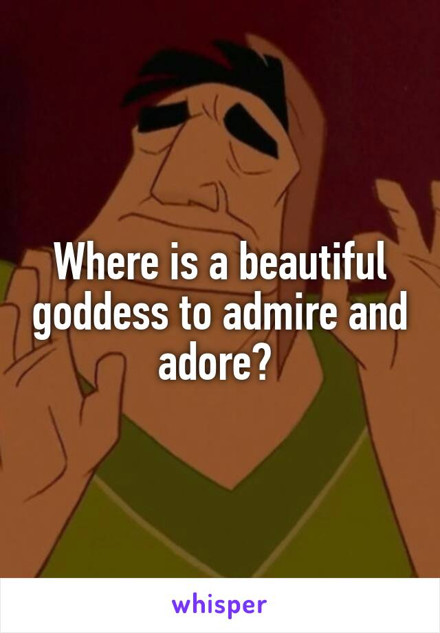Where is a beautiful goddess to admire and adore?