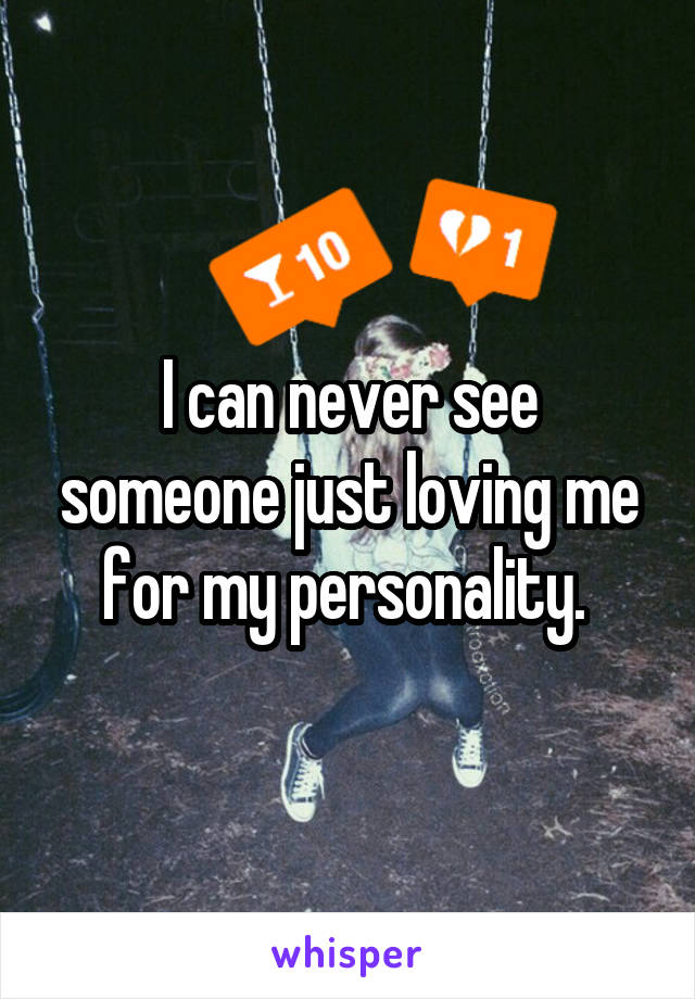 I can never see someone just loving me for my personality.