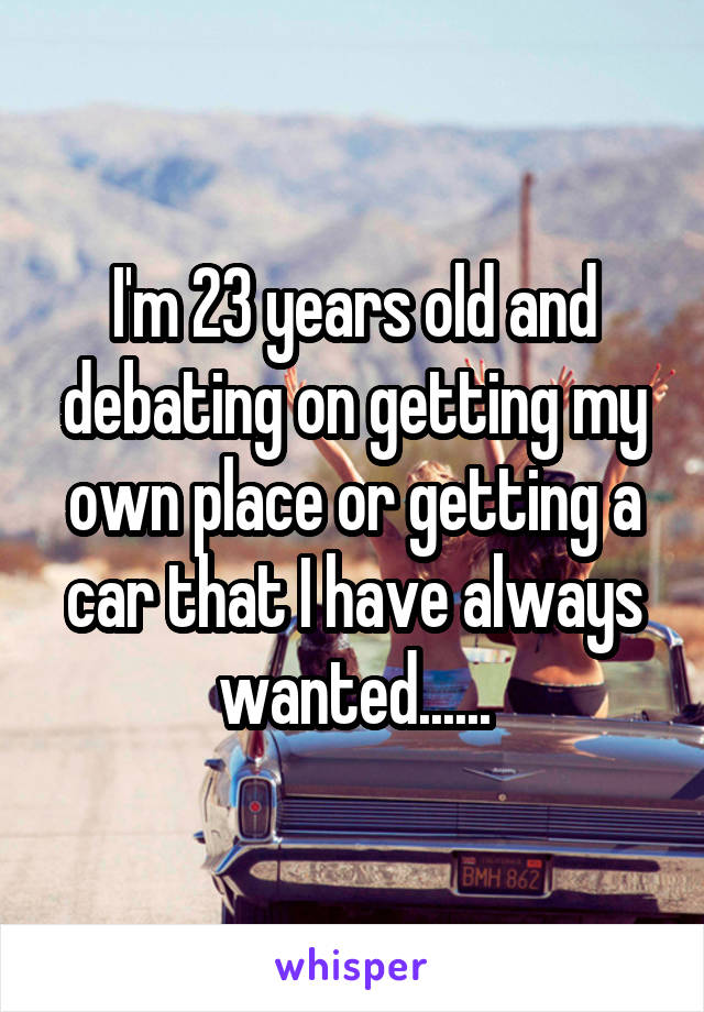I'm 23 years old and debating on getting my own place or getting a car that I have always wanted......