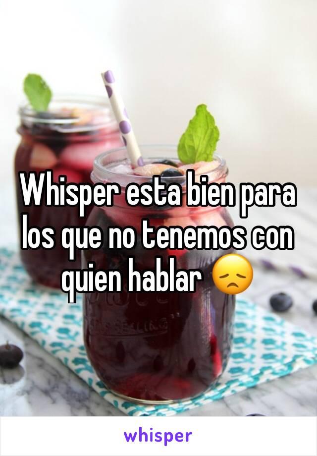 Whisper esta bien para los que no tenemos con quien hablar 😞