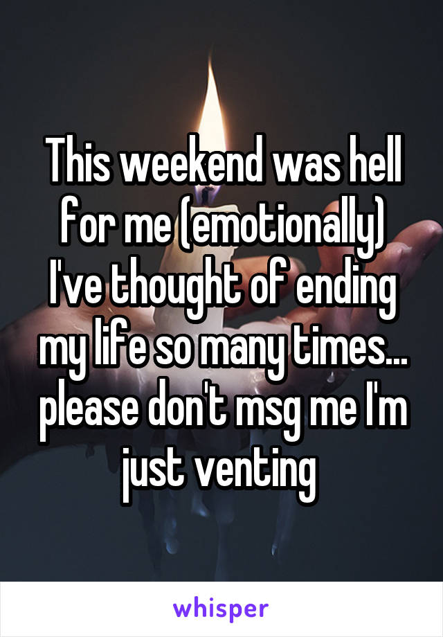 This weekend was hell for me (emotionally) I've thought of ending my life so many times... please don't msg me I'm just venting