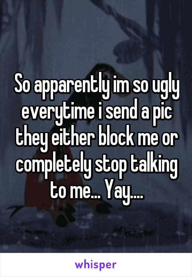 So apparently im so ugly everytime i send a pic they either block me or completely stop talking to me... Yay....