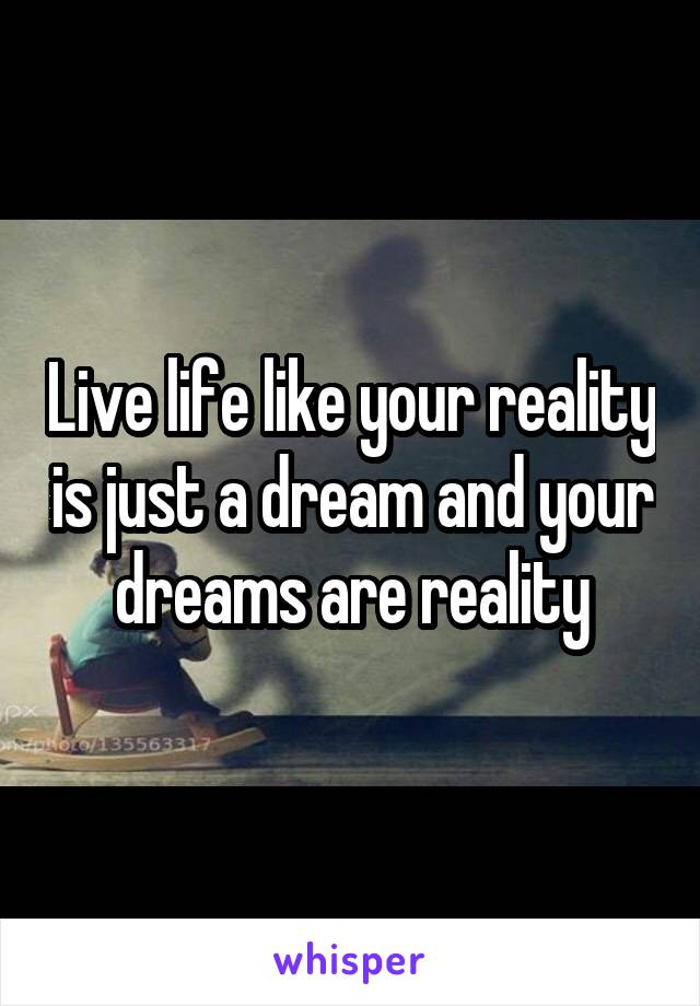 Live life like your reality is just a dream and your dreams are reality