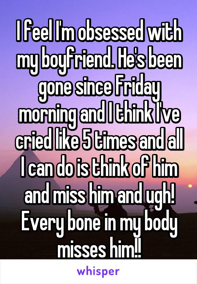 I feel I'm obsessed with my boyfriend. He's been gone since Friday morning and I think I've cried like 5 times and all I can do is think of him and miss him and ugh! Every bone in my body misses him!!