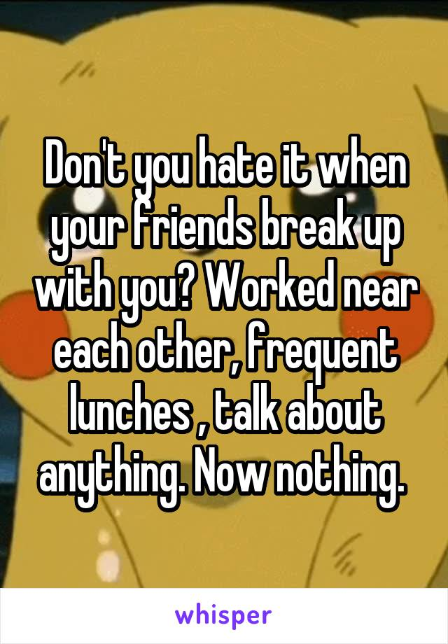 Don't you hate it when your friends break up with you? Worked near each other, frequent lunches , talk about anything. Now nothing.