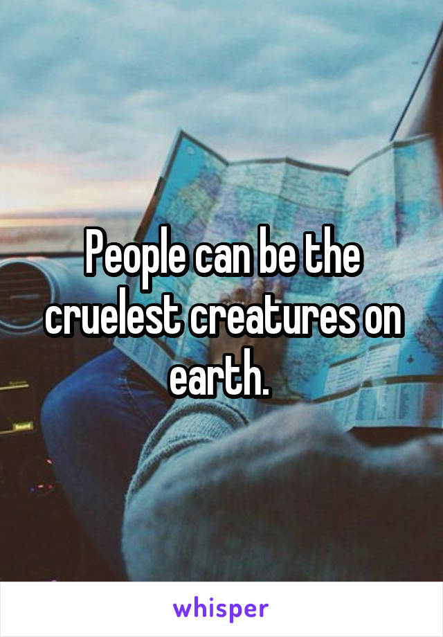 People can be the cruelest creatures on earth.