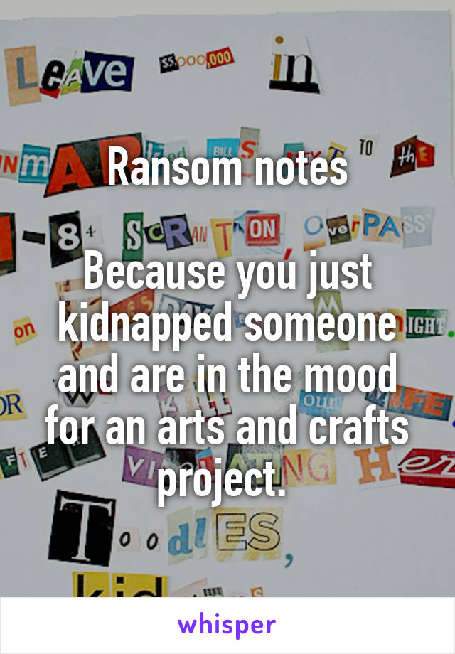 Ransom notes  Because you just kidnapped someone and are in the mood for an arts and crafts project.