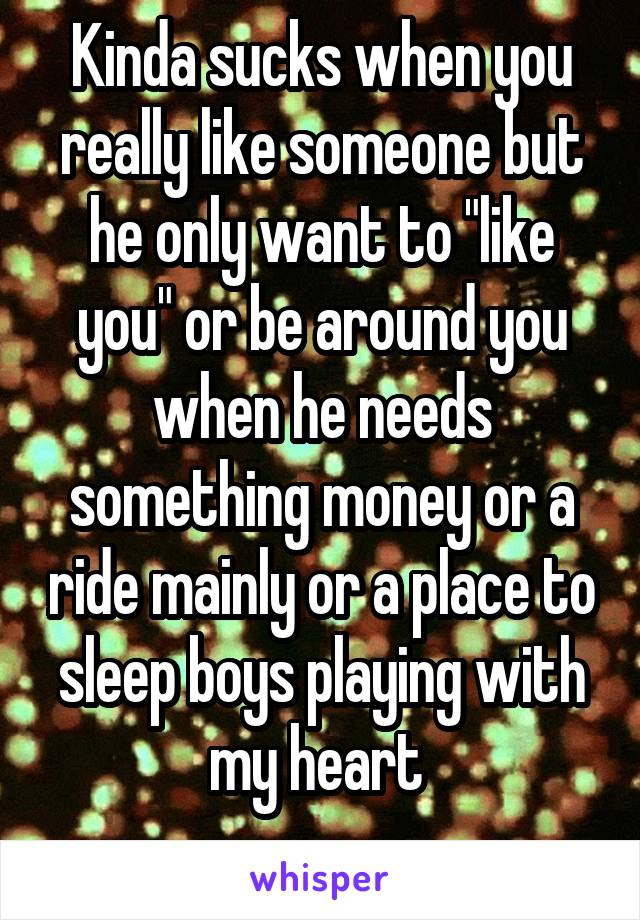 """Kinda sucks when you really like someone but he only want to """"like you"""" or be around you when he needs something money or a ride mainly or a place to sleep boys playing with my heart"""