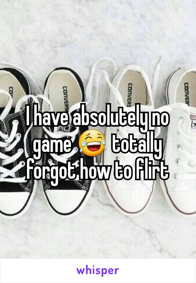 I have absolutely no game 😂 totally forgot how to flirt