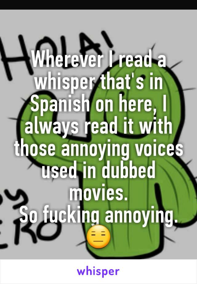 Wherever I read a whisper that's in Spanish on here, I always read it with those annoying voices used in dubbed movies. So fucking annoying.😑