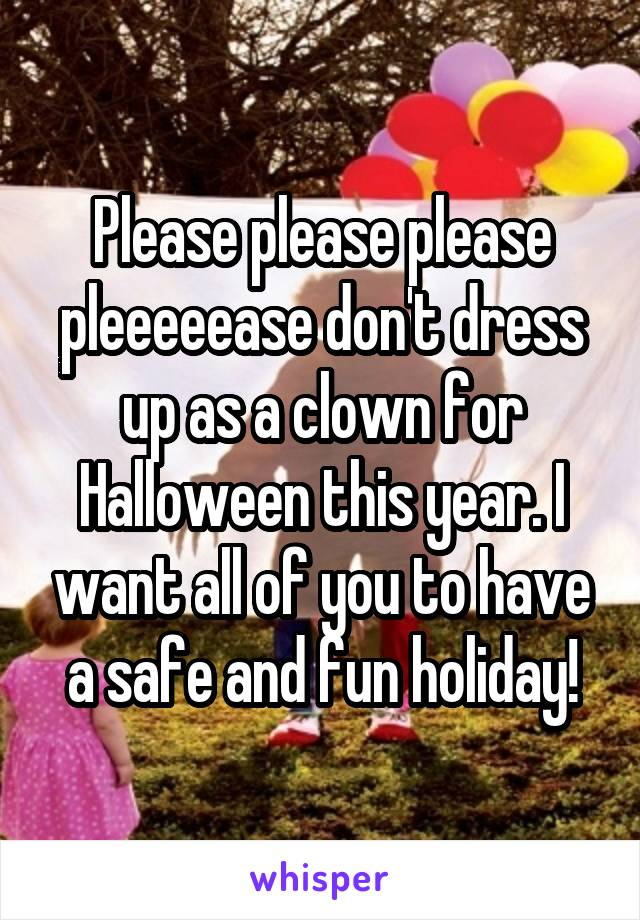 Please please please pleeeeease don't dress up as a clown for Halloween this year. I want all of you to have a safe and fun holiday!