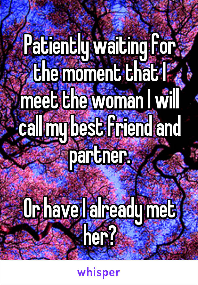 Patiently waiting for the moment that I meet the woman I will call my best friend and partner.  Or have I already met her?