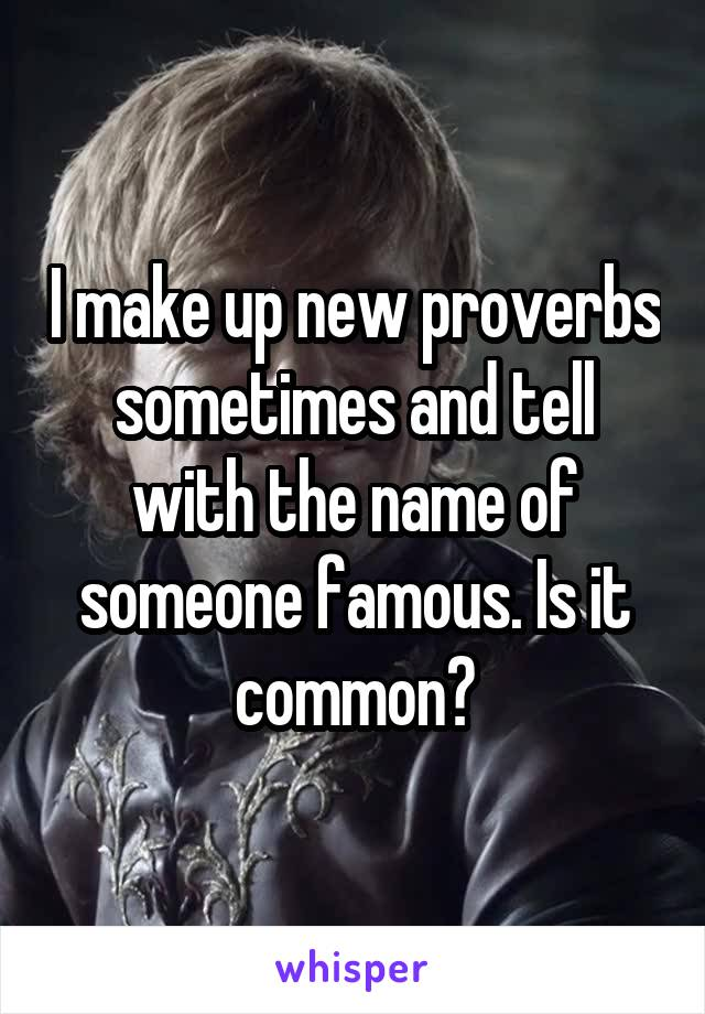 I make up new proverbs sometimes and tell with the name of someone famous. Is it common?