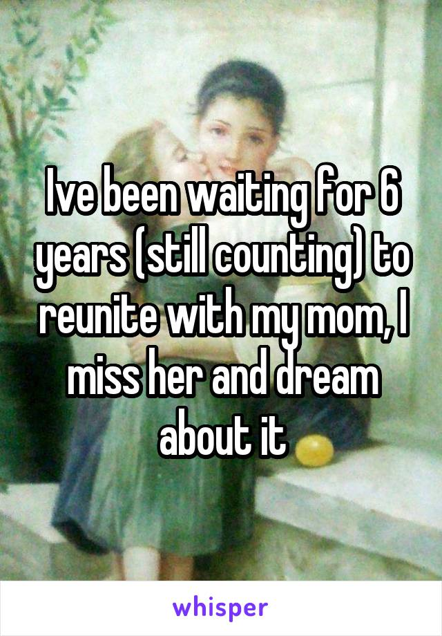 Ive been waiting for 6 years (still counting) to reunite with my mom, I miss her and dream about it