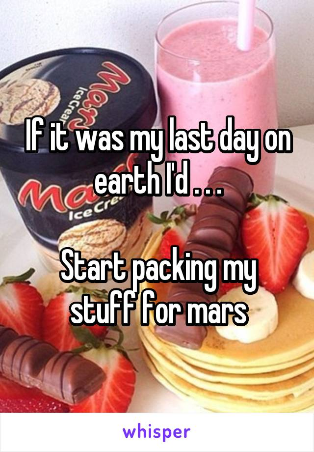 If it was my last day on earth I'd . . .  Start packing my stuff for mars
