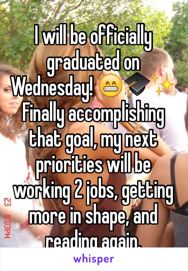 I will be officially graduated on Wednesday! 😁🎓✨ Finally accomplishing that goal, my next priorities will be working 2 jobs, getting more in shape, and reading again.