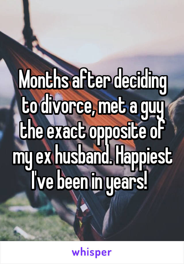 Months after deciding to divorce, met a guy the exact opposite of my ex husband. Happiest I've been in years!