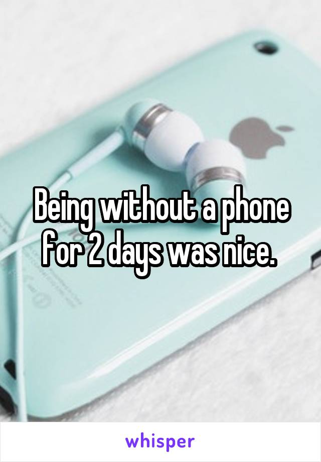 Being without a phone for 2 days was nice.