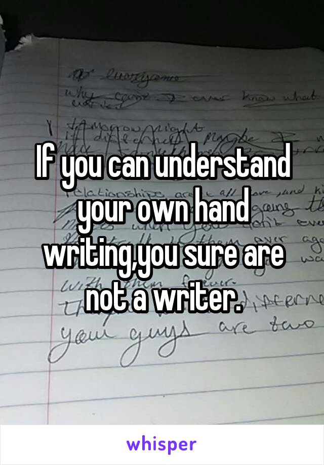 If you can understand your own hand writing,you sure are not a writer.