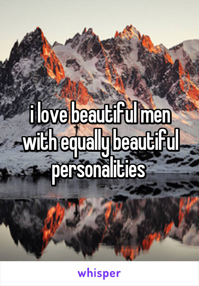 i love beautiful men with equally beautiful personalities