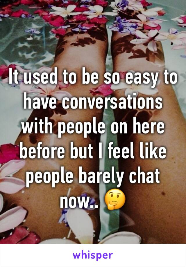 It used to be so easy to have conversations with people on here before but I feel like people barely chat now.. 🤔