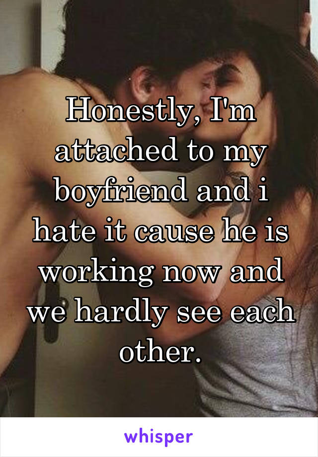 Honestly, I'm attached to my boyfriend and i hate it cause he is working now and we hardly see each other.