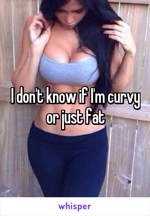 I don't know if I'm curvy or just fat