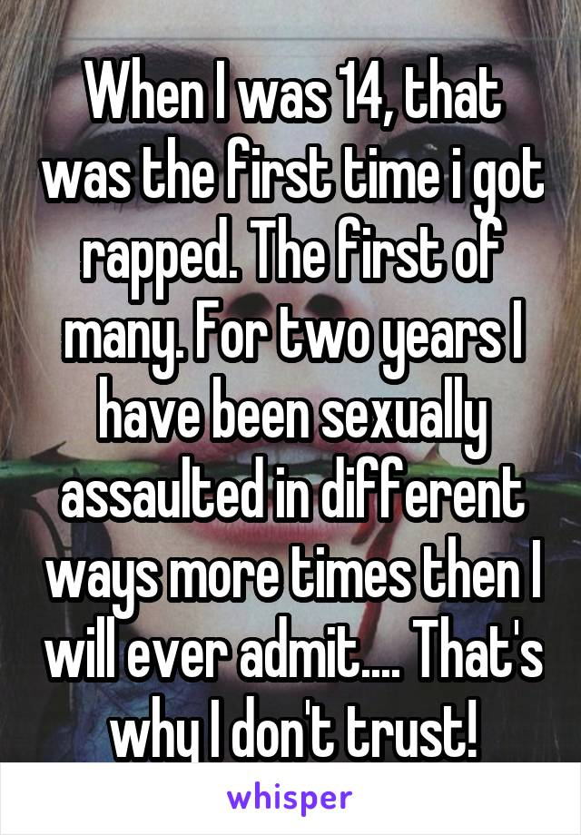 When I was 14, that was the first time i got rapped. The first of many. For two years I have been sexually assaulted in different ways more times then I will ever admit.... That's why I don't trust!