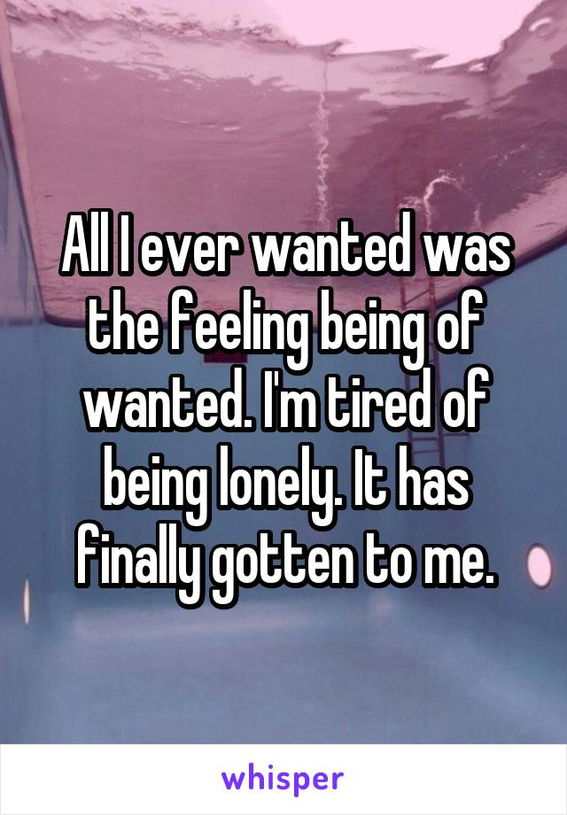 All I ever wanted was the feeling being of wanted. I'm tired of being lonely. It has finally gotten to me.