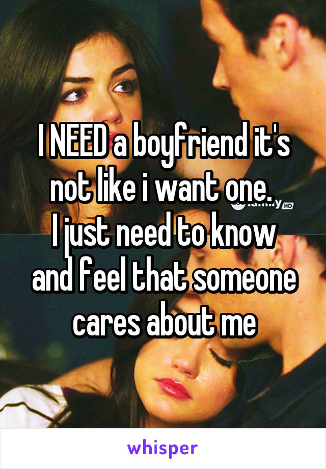 I NEED a boyfriend it's not like i want one.  I just need to know and feel that someone cares about me