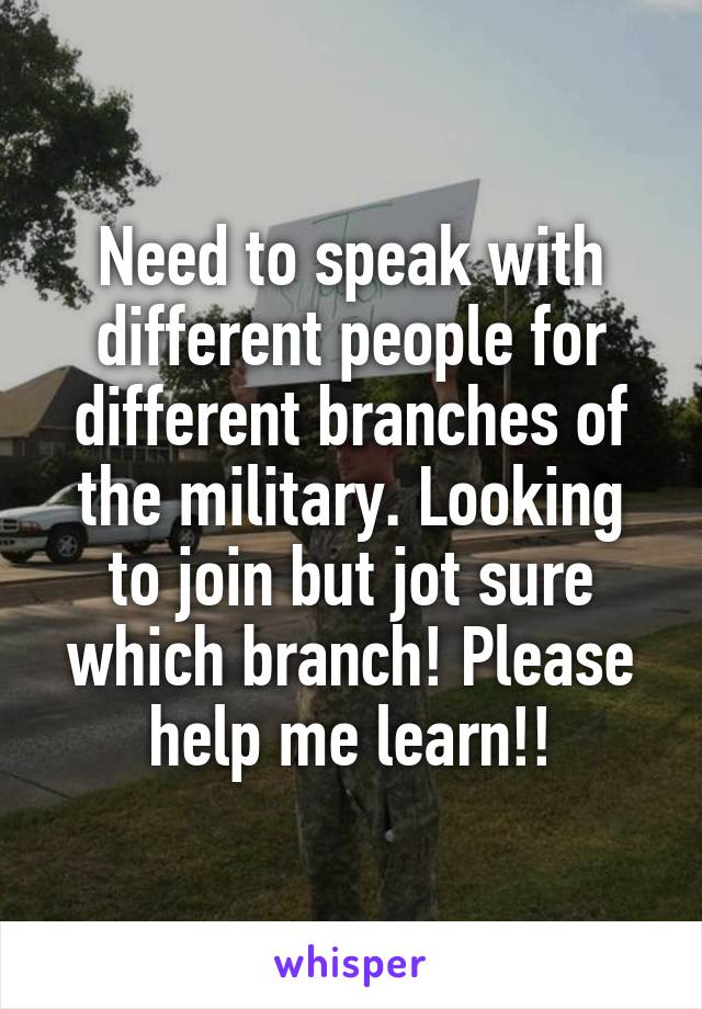 Need to speak with different people for different branches of the military. Looking to join but jot sure which branch! Please help me learn!!