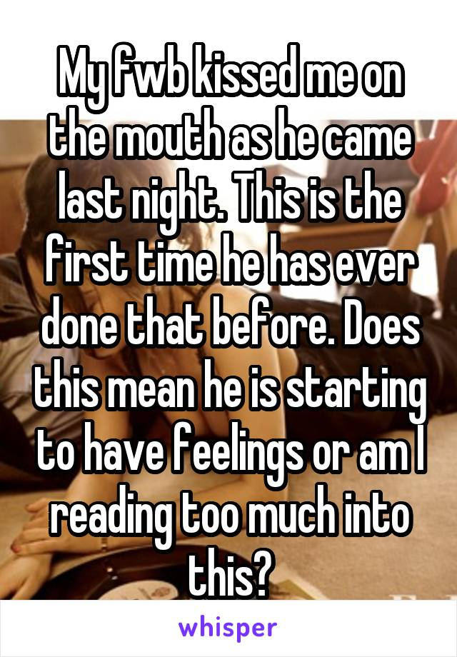 My fwb kissed me on the mouth as he came last night. This is the first time he has ever done that before. Does this mean he is starting to have feelings or am I reading too much into this?
